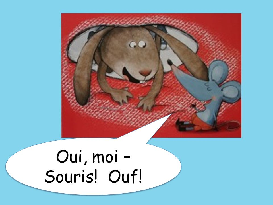 Oui, moi – Souris! Ouf! Yes, me – Mouse! [OOH!] Is that you, Hare